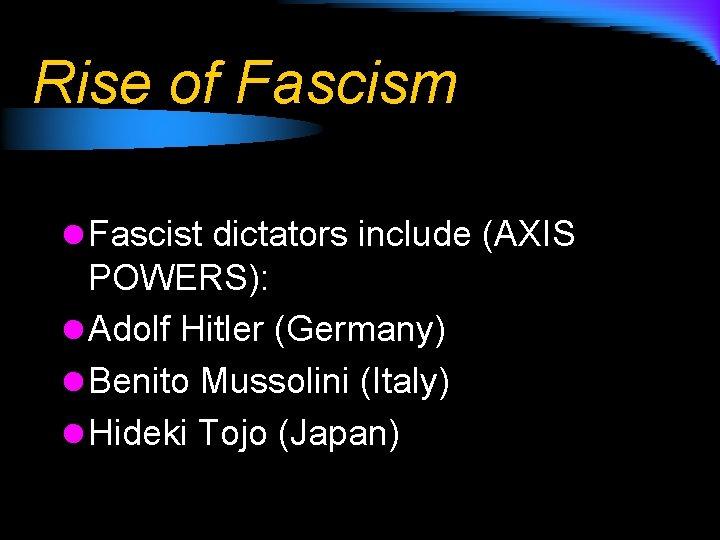 Rise of Fascism l Fascist dictators include (AXIS POWERS): l Adolf Hitler (Germany) l