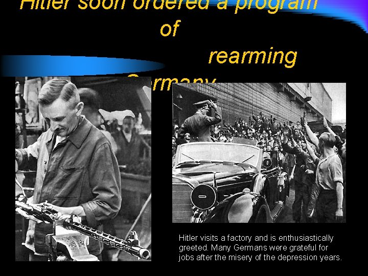 Hitler soon ordered a program of rearming Germany Hitler visits a factory and is