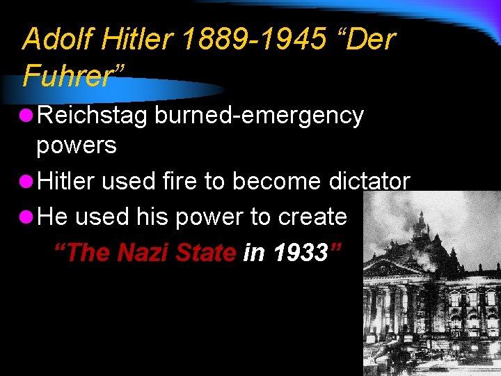 """Adolf Hitler 1889 -1945 """"Der Fuhrer"""" l Reichstag burned-emergency powers l Hitler used fire"""