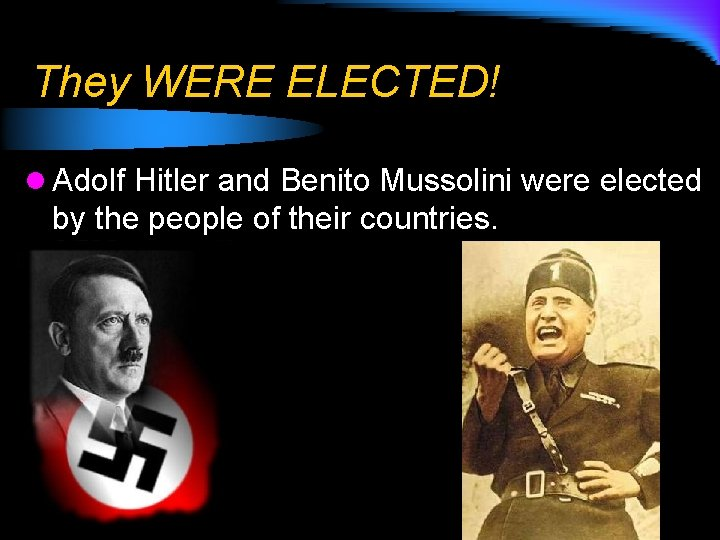 They WERE ELECTED! l Adolf Hitler and Benito Mussolini were elected by the people