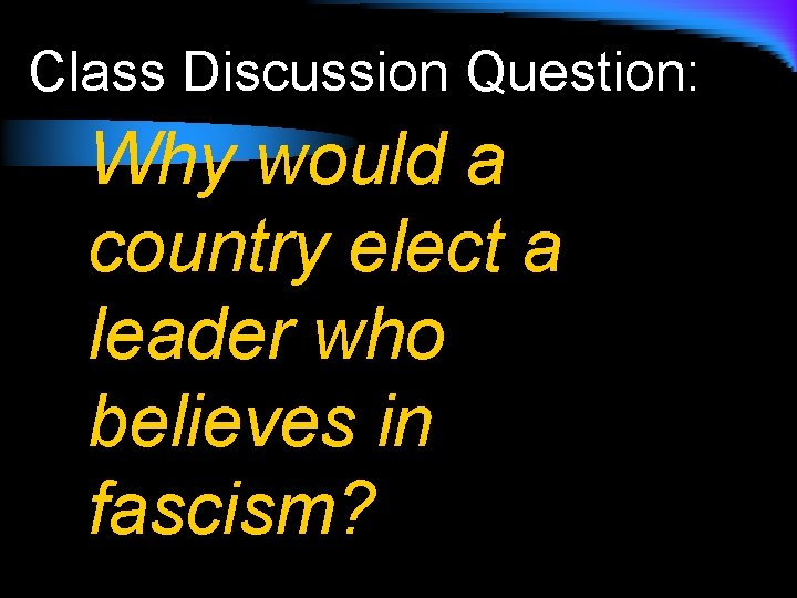 Class Discussion Question: Why would a country elect a leader who believes in fascism?