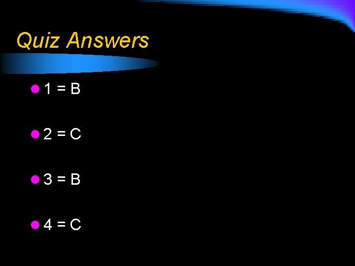 Quiz Answers l 1 = B l 2 = C l 3 = B