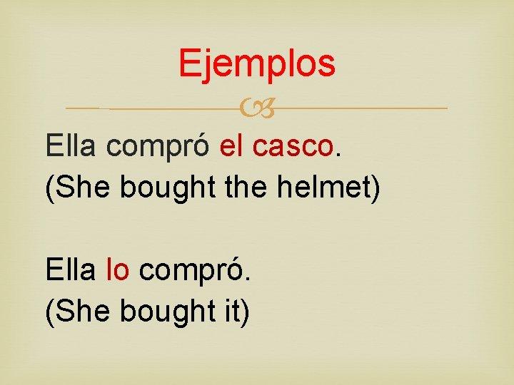 Ejemplos Ella compró el casco. (She bought the helmet) Ella lo compró. (She bought