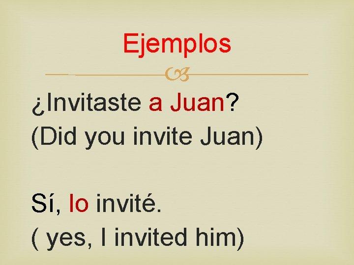 Ejemplos ¿Invitaste a Juan? (Did you invite Juan) Sí, lo invité. ( yes, I