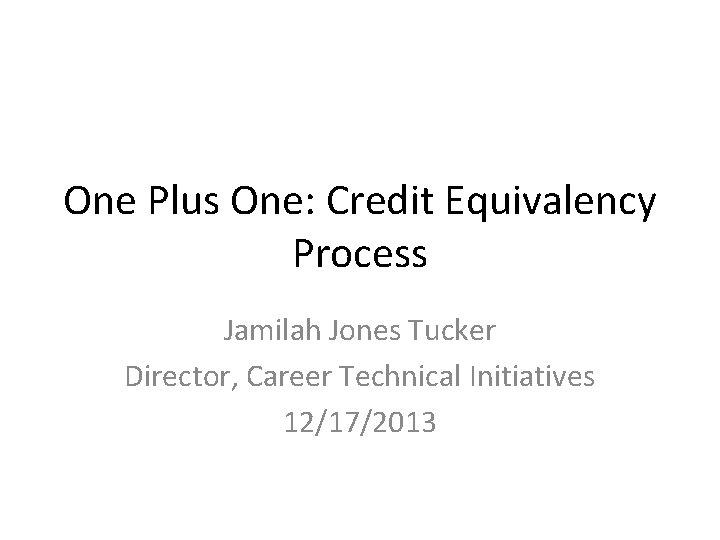 One Plus One: Credit Equivalency Process Jamilah Jones Tucker Director, Career Technical Initiatives 12/17/2013