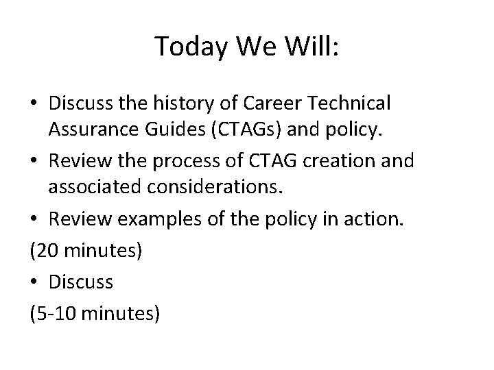 Today We Will: • Discuss the history of Career Technical Assurance Guides (CTAGs) and