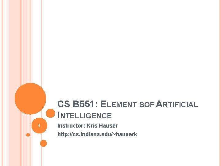 CS B 551: ELEMENT SOF ARTIFICIAL INTELLIGENCE 1 Instructor: Kris Hauser http: //cs. indiana.