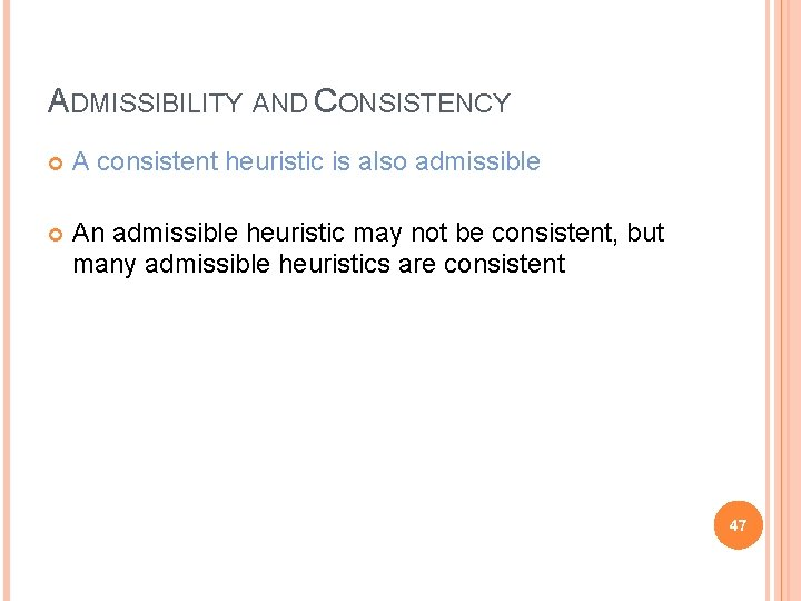 ADMISSIBILITY AND CONSISTENCY A consistent heuristic is also admissible An admissible heuristic may not