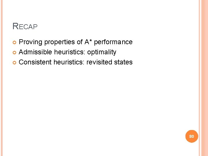 RECAP Proving properties of A* performance Admissible heuristics: optimality Consistent heuristics: revisited states 80