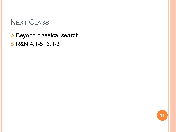 NEXT CLASS Beyond classical search R&N 4. 1 -5, 6. 1 -3 81
