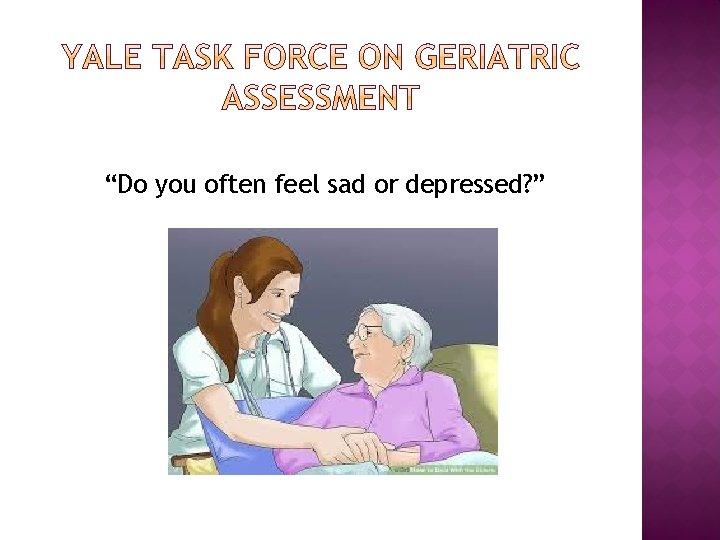 """Do you often feel sad or depressed? """