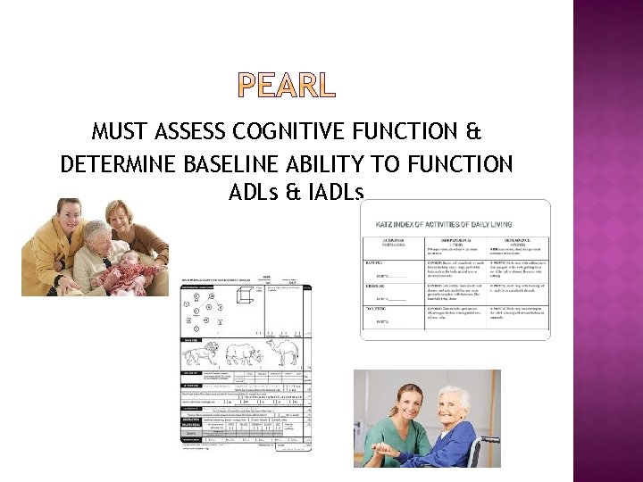 MUST ASSESS COGNITIVE FUNCTION & DETERMINE BASELINE ABILITY TO FUNCTION ADLs & IADLs