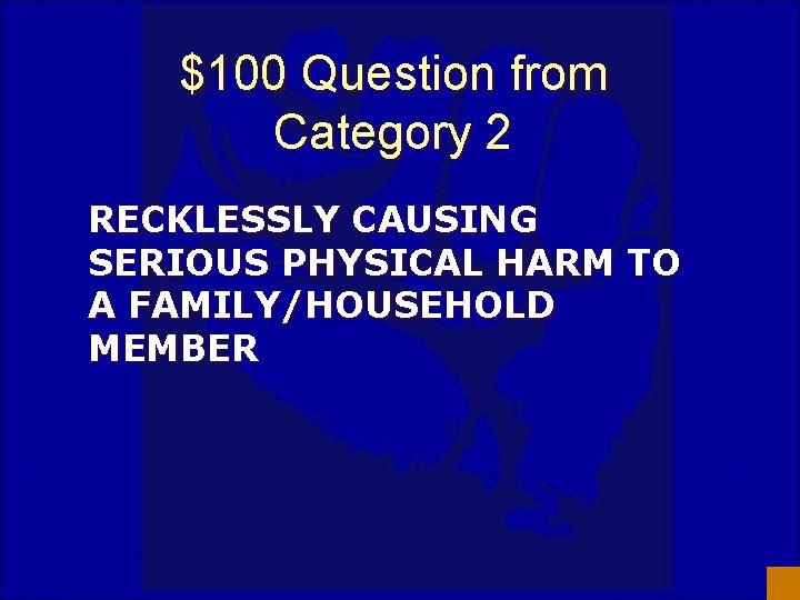 $100 Question from Category 2 RECKLESSLY CAUSING SERIOUS PHYSICAL HARM TO A FAMILY/HOUSEHOLD MEMBER