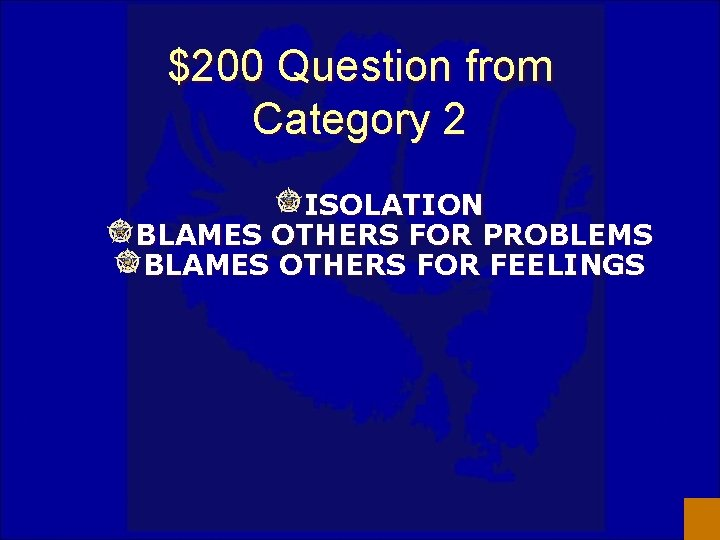 $200 Question from Category 2 ISOLATION BLAMES OTHERS FOR PROBLEMS BLAMES OTHERS FOR FEELINGS