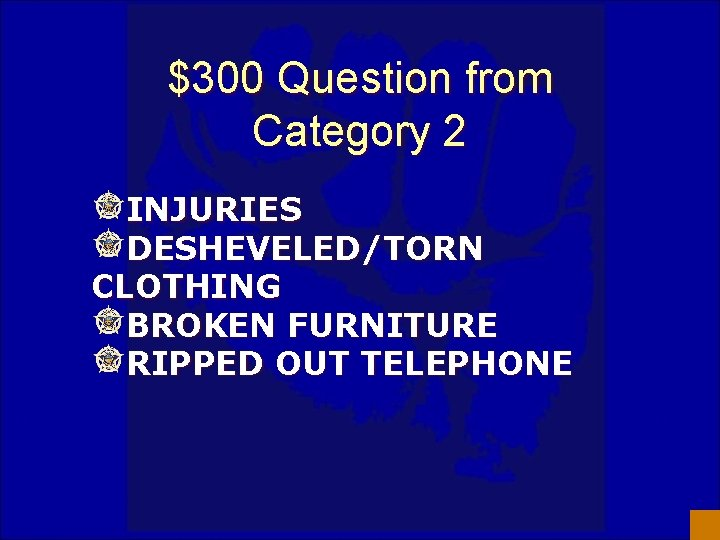 $300 Question from Category 2 INJURIES DESHEVELED/TORN CLOTHING BROKEN FURNITURE RIPPED OUT TELEPHONE
