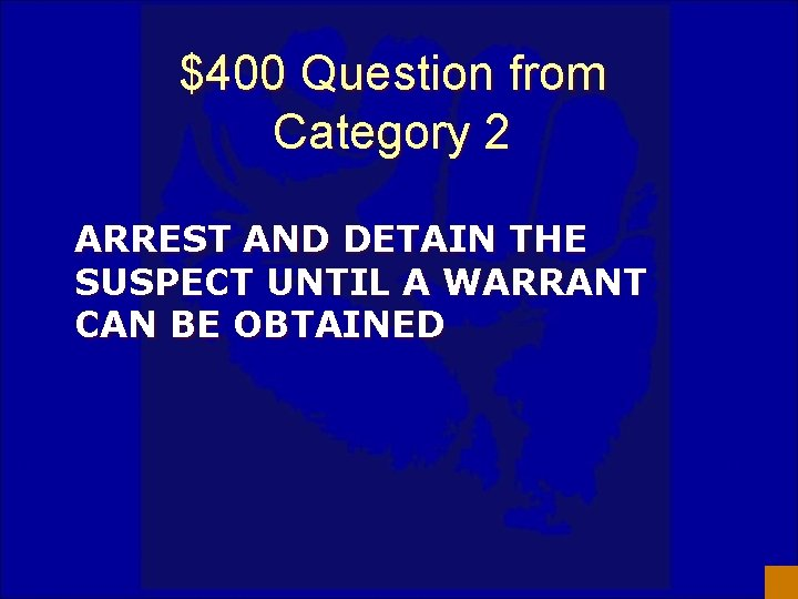 $400 Question from Category 2 ARREST AND DETAIN THE SUSPECT UNTIL A WARRANT CAN