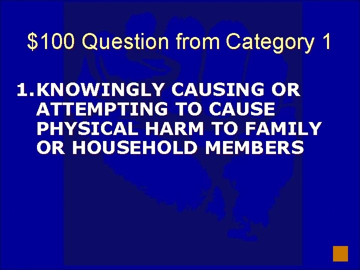 $100 Question from Category 1 1. KNOWINGLY CAUSING OR ATTEMPTING TO CAUSE PHYSICAL HARM