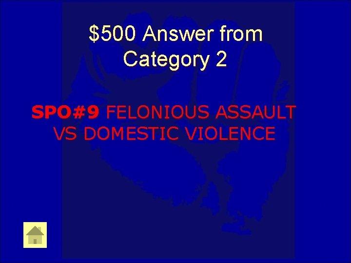 $500 Answer from Category 2 SPO#9 FELONIOUS ASSAULT VS DOMESTIC VIOLENCE