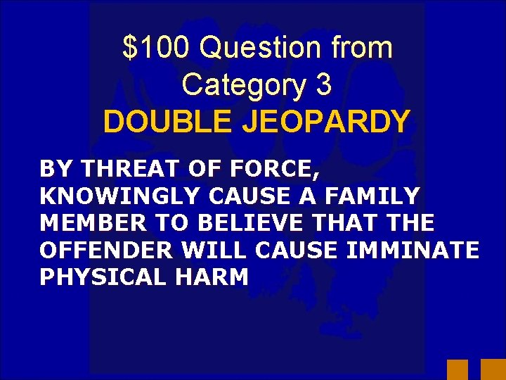 $100 Question from Category 3 DOUBLE JEOPARDY BY THREAT OF FORCE, KNOWINGLY CAUSE A