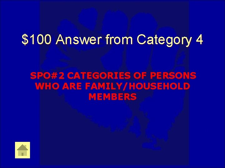 $100 Answer from Category 4 SPO#2 CATEGORIES OF PERSONS WHO ARE FAMILY/HOUSEHOLD MEMBERS