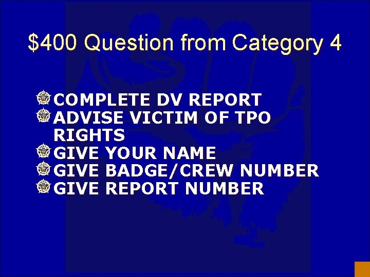 $400 Question from Category 4 COMPLETE DV REPORT ADVISE VICTIM OF TPO RIGHTS GIVE