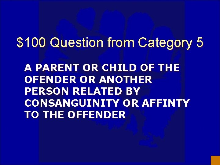 $100 Question from Category 5 A PARENT OR CHILD OF THE OFENDER OR ANOTHER