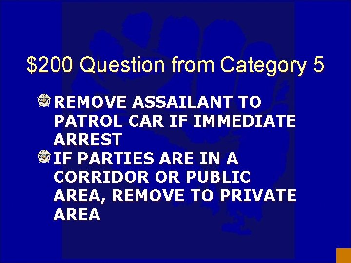 $200 Question from Category 5 REMOVE ASSAILANT TO PATROL CAR IF IMMEDIATE ARREST IF