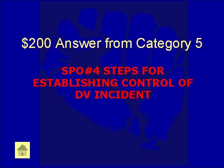 $200 Answer from Category 5 SPO#4 STEPS FOR ESTABLISHING CONTROL OF DV INCIDENT