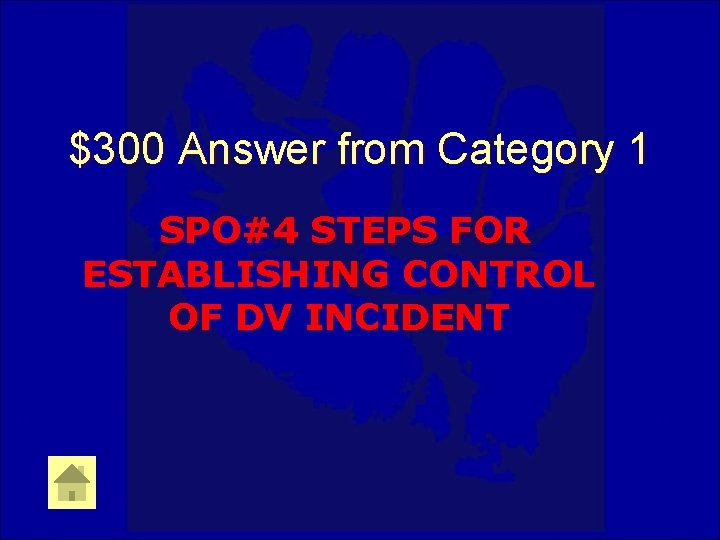 $300 Answer from Category 1 SPO#4 STEPS FOR ESTABLISHING CONTROL OF DV INCIDENT