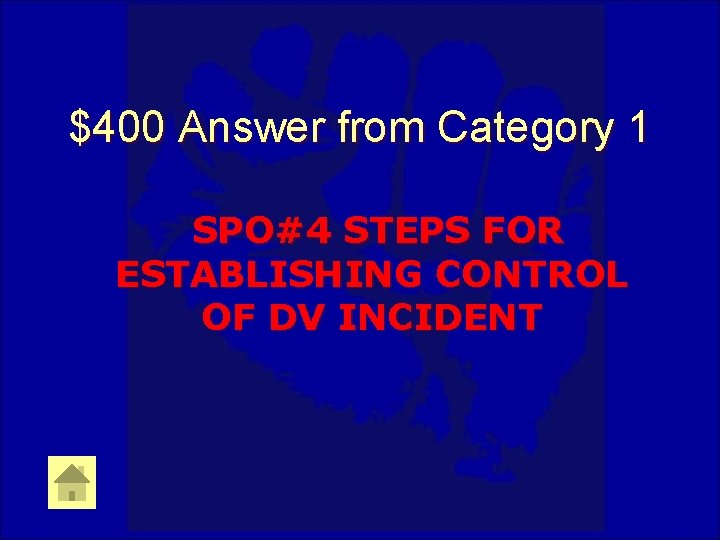 $400 Answer from Category 1 SPO#4 STEPS FOR ESTABLISHING CONTROL OF DV INCIDENT