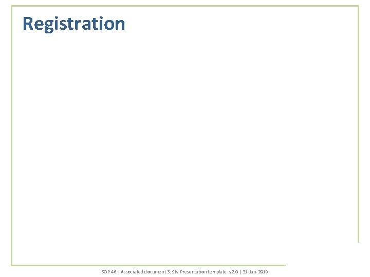 Registration SOP 46 | Associated document 3: SIV Presentation template v 2. 0 |