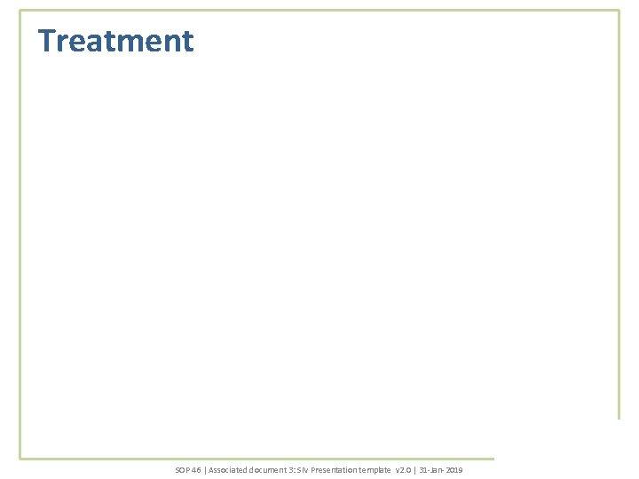 Treatment SOP 46 | Associated document 3: SIV Presentation template v 2. 0 |