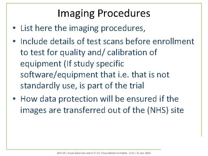 Imaging Procedures • List here the imaging procedures, • Include details of test scans