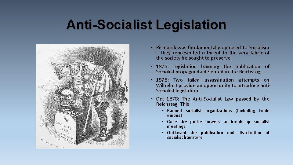 Anti-Socialist Legislation • Bismarck was fundamentally opposed to Socialism – they represented a threat