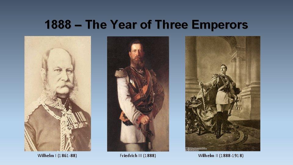 1888 – The Year of Three Emperors Wilhelm I (1861 -88) Friedrich III (1888)