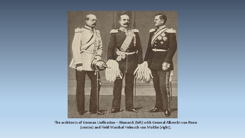 The architects of German Unification – Bismarck (left) with General Albrecht von Roon (centre)