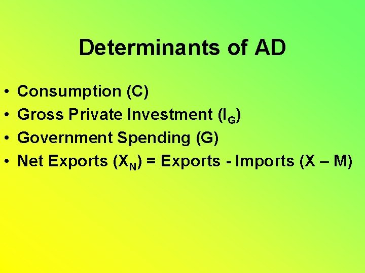 Determinants of AD • • Consumption (C) Gross Private Investment (IG) Government Spending (G)