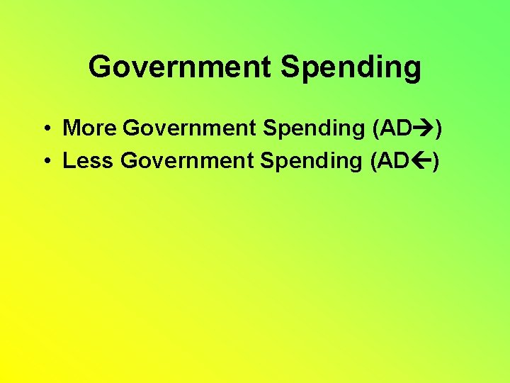 Government Spending • More Government Spending (AD ) • Less Government Spending (AD )