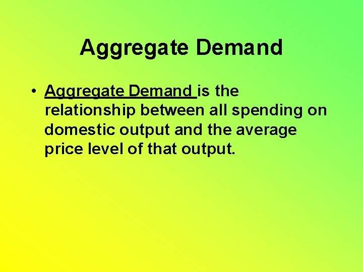 Aggregate Demand • Aggregate Demand is the relationship between all spending on domestic output