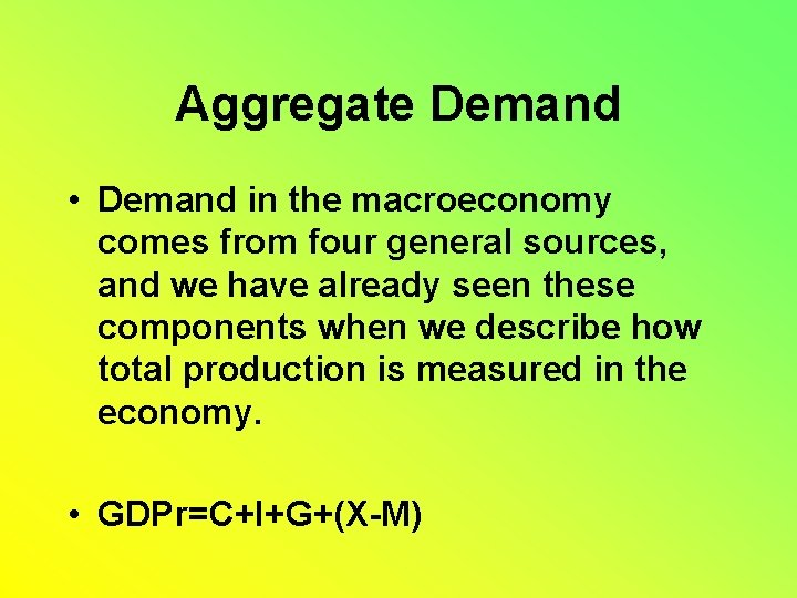 Aggregate Demand • Demand in the macroeconomy comes from four general sources, and we
