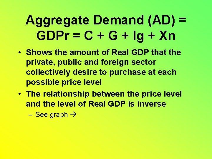 Aggregate Demand (AD) = GDPr = C + G + Ig + Xn •