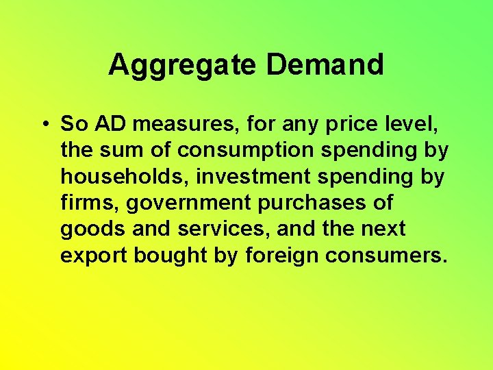 Aggregate Demand • So AD measures, for any price level, the sum of consumption