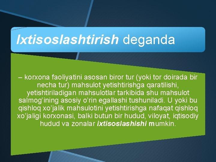 Ixtisoslashtirish deganda – korxona faoliyatini asosan biror tur (yoki tor doirada bir necha tur)