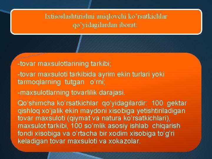 Ixtisoslashtirishni aniqlovchi ko'rsatkichlar qo'yidagilardan iborat: -tovar maxsulotlarining tarkibi; -tovar maxsuloti tarkibida ayrim ekin
