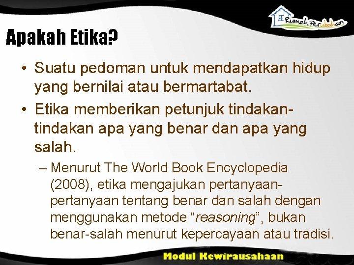 Apakah Etika? • Suatu pedoman untuk mendapatkan hidup yang bernilai atau bermartabat. • Etika