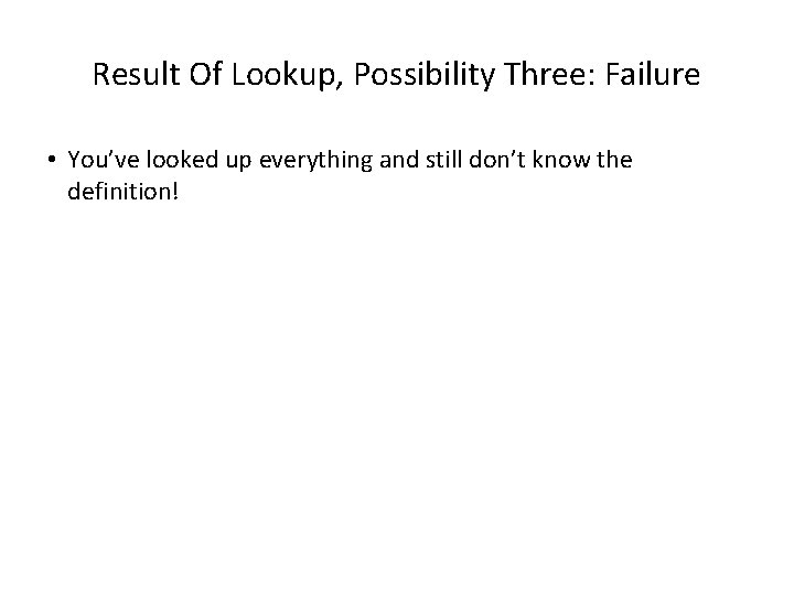 Result Of Lookup, Possibility Three: Failure • You've looked up everything and still don't