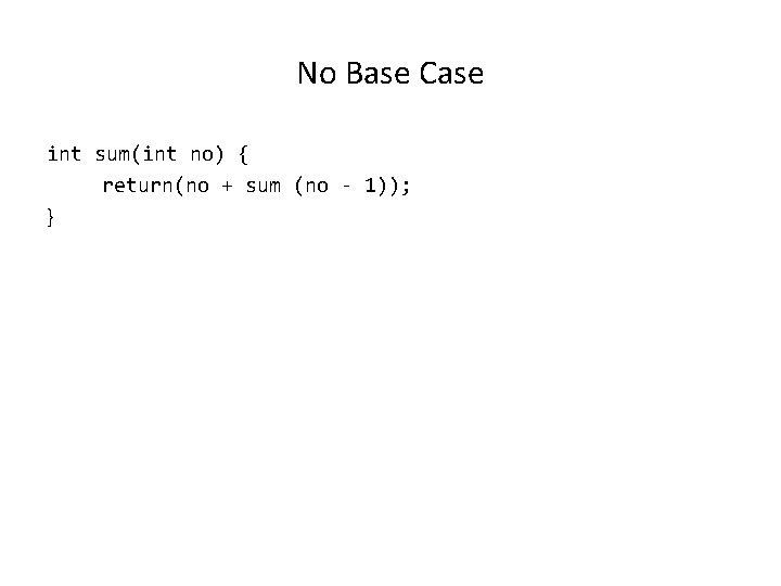 No Base Case int sum(int no) { return(no + sum (no - 1)); }