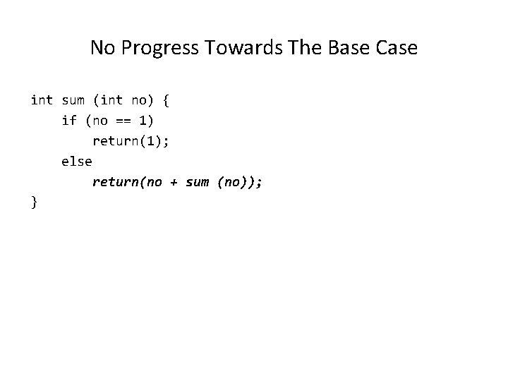 No Progress Towards The Base Case int sum (int no) { if (no ==