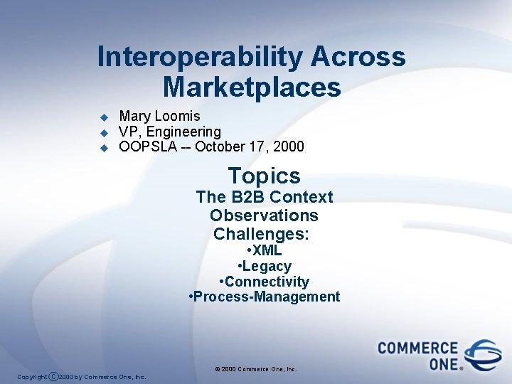 Interoperability Across Marketplaces u u u Mary Loomis VP, Engineering OOPSLA -- October 17,