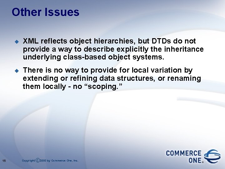 Other Issues 16 u XML reflects object hierarchies, but DTDs do not provide a